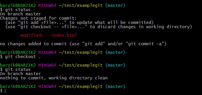 "$ git status On branch master Changes not staged for commit:   (use ""git add <file>..."" to update what will be committed)   (use ""git checkout -- <file>..."" to discard changes in working directory)          modified:   index.html  no changes added to commit (use ""git add"" and/or ""git commit -a"")  barzik@BARZIK2 MINGW64 ~/test/examplegit (master) $ git checkout .  barzik@BARZIK2 MINGW64 ~/test/examplegit (master) $ git status On branch master nothing to commit, working directory clean"
