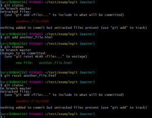 """$ git status On branch master Untracked files: (use """"git add ..."""" to include in what will be committed) another_file.html nothing added to commit but untracked files present (use """"git add"""" to track) barzik@BARZIK2 MINGW64 ~/test/examplegit (master) $ git add another_file.html barzik@BARZIK2 MINGW64 ~/test/examplegit (master) $ git status On branch master Changes to be committed: (use """"git reset HEAD ..."""" to unstage) new file: another_file.html barzik@BARZIK2 MINGW64 ~/test/examplegit (master) $ git reset another_file.html barzik@BARZIK2 MINGW64 ~/test/examplegit (master) $ git status On branch master Untracked files: (use """"git add ..."""" to include in what will be committed) another_file.html nothing added to commit but untracked files present (use """"git add"""" to track) barzik@BARZIK2 MINGW64 ~/test/examplegit (master)"""