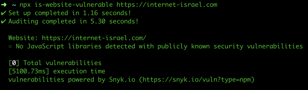 npx is-website-vulnerable https://internet-israel.com ✔ Set up completed in 1.16 seconds! ✔ Auditing completed in 5.30 seconds!    Website: https://internet-israel.com/   ○ No JavaScript libraries detected with publicly known security vulnerabilities    [0] Total vulnerabilities   [5100.73ms] execution time